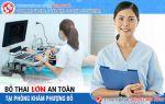 Bỏ thai lớn có ảnh hưởng gì không? Phương pháp bỏ thai 3, 4, 5 tháng an toàn